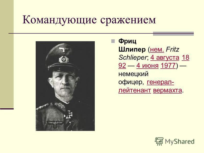 Командующие сражением Фриц Шлипер (нем. Fritz Schlieper; 4 августа 18 92 4 июня 1977) немецкий офицер, генерал- лейтенант вермахта. нем.4 августа 18 924 июня 1977 генерал- лейтенант вермахта