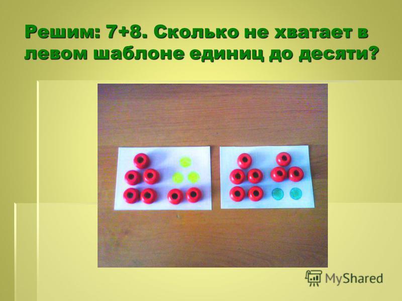 Решим: 7+8. Сколько не хватает в левом шаблоне единиц до десяти?