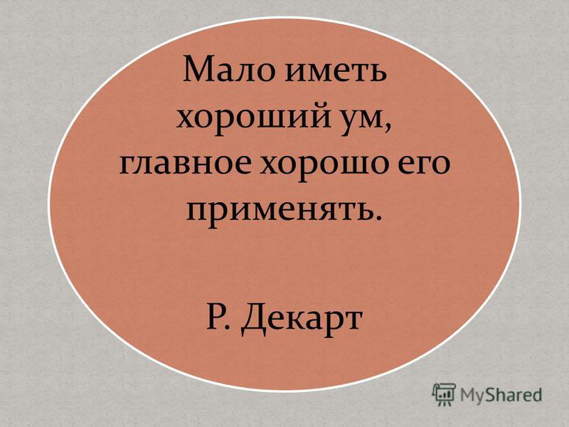 Мало иметь хороший ум, главное хорошо его применять. Р. Декарт