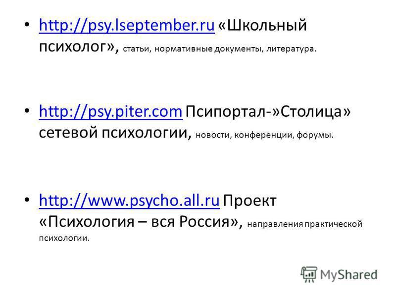 http://psy.lseptember.ru «Школьный психолог», статьи, нормативные документы, литература. http://psy.lseptember.ru http://psy.piter.com Псипортал-»Столица» сетевой психологии, новости, конференции, форумы. http://psy.piter.com http://www.psycho.all.ru