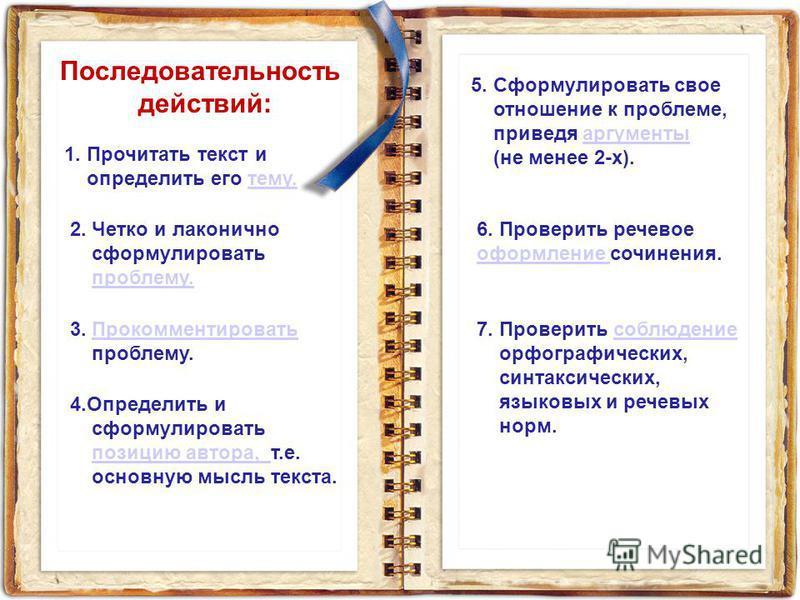 Последовательность действий: 1. Прочитать текст и определить его тему.тему. 2. Четко и лаконично сформулировать проблему. 3. Прокомментировать Прокомментировать проблему. 4. Определить и сформулировать позицию автора, т.е.позицию автора, основную мыс