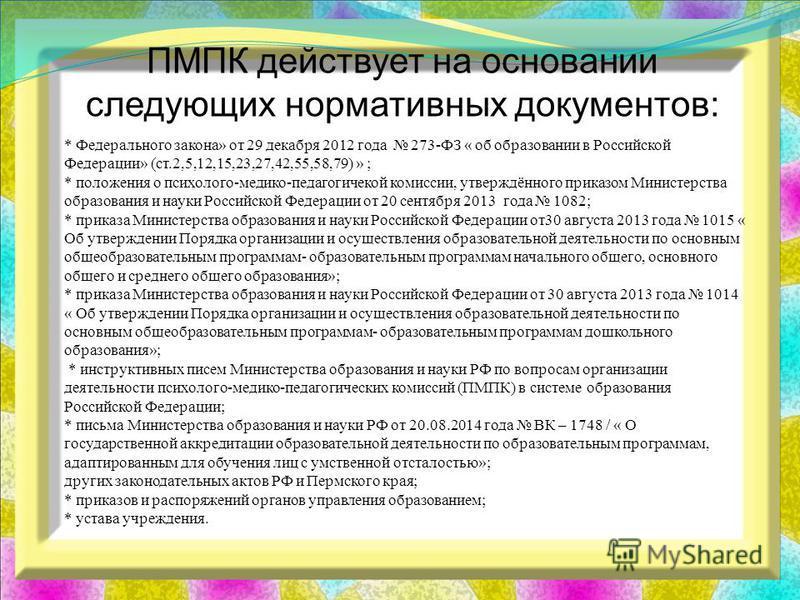 ПМПК действует на основании следующих нормативных документов: * Федерального закона» от 29 декабря 2012 года 273-ФЗ « об образовании в Российской Федерации» (ст.2,5,12,15,23,27,42,55,58,79) » ; * положения о психолого-медико-педагогической комиссии,