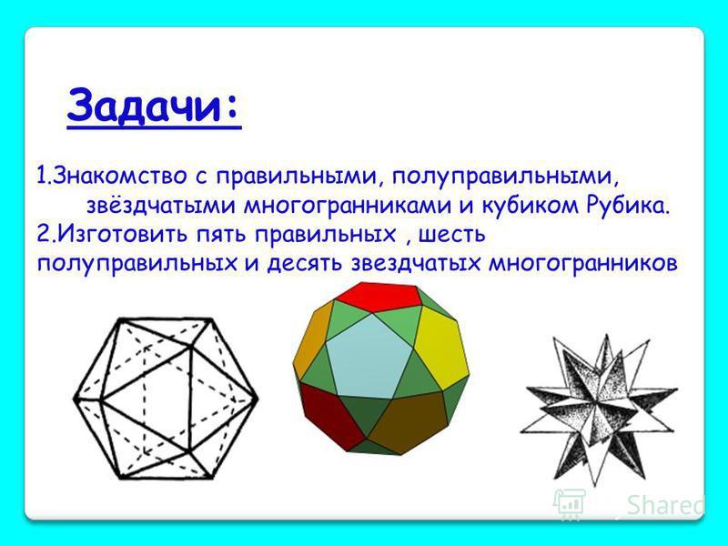 Цель работы : познакомиться с разными видами правильных, полуправильных, звёздчатых многогранников и изготовить некоторые из них.