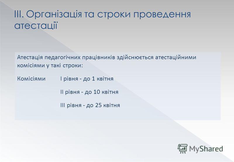 Атестація педагогічних працівників здійснюється атестаційними комісіями у такі строки: КомісіямиI рівня - до 1 квітня II рівня - до 10 квітня III рівня - до 25 квітня III. Організація та строки проведення атестації