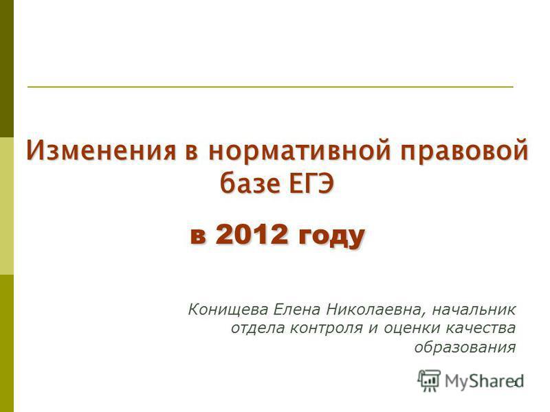 1 Изменения в нормативной правовой базе ЕГЭ в 2012 году Конищева Елена Николаевна, начальник отдела контроля и оценки качества образования