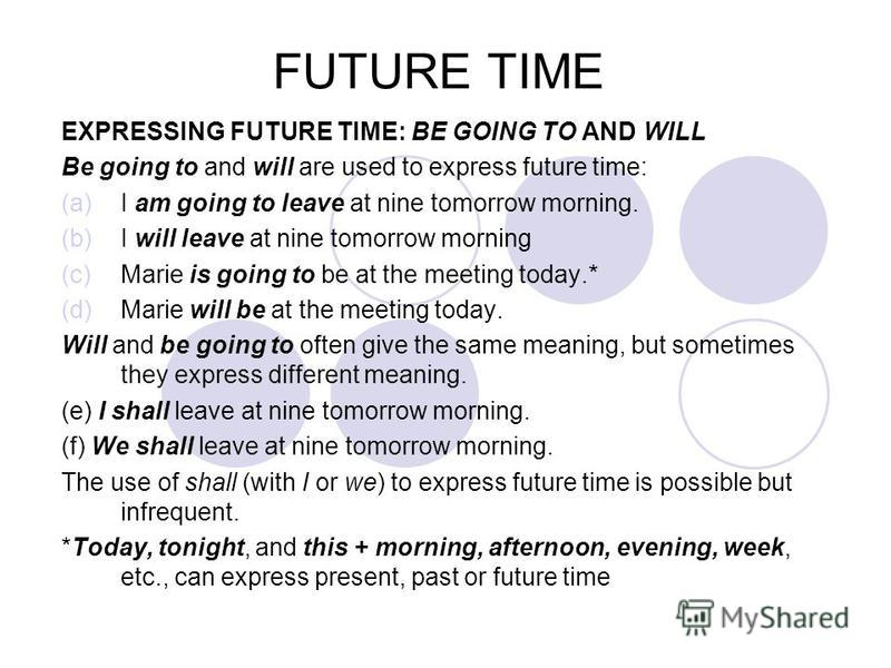 FUTURE TIME EXPRESSING FUTURE TIME: BE GOING TO AND WILL Be going to and will are used to express future time: (a)I am going to leave at nine tomorrow morning. (b)I will leave at nine tomorrow morning (c)Marie is going to be at the meeting today.* (d