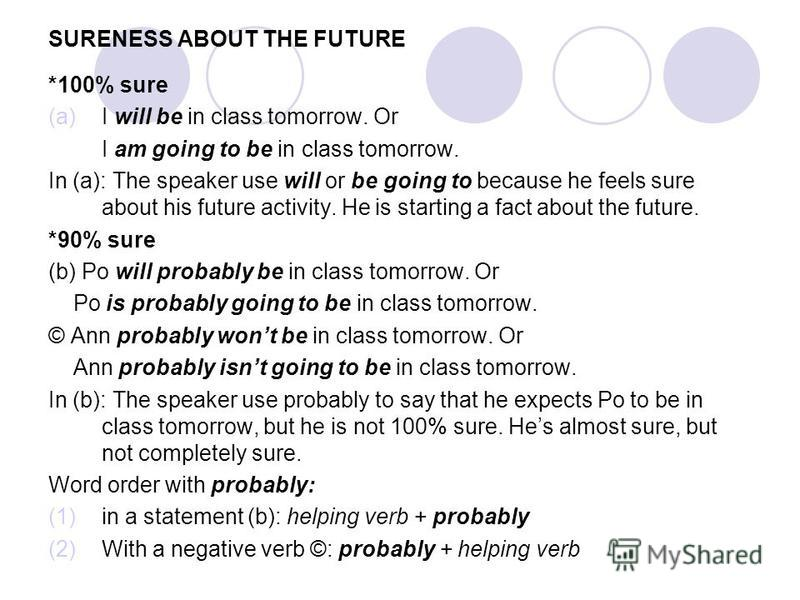 SURENESS ABOUT THE FUTURE *100% sure (a)I will be in class tomorrow. Or I am going to be in class tomorrow. In (a): The speaker use will or be going to because he feels sure about his future activity. He is starting a fact about the future. *90% sure