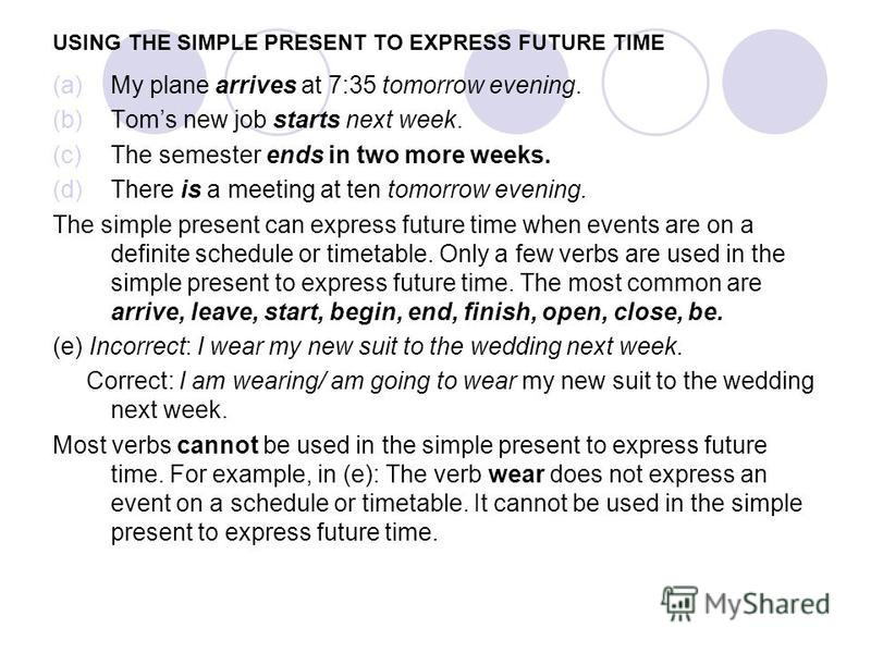 USING THE SIMPLE PRESENT TO EXPRESS FUTURE TIME (a)My plane arrives at 7:35 tomorrow evening. (b)Toms new job starts next week. (c)The semester ends in two more weeks. (d)There is a meeting at ten tomorrow evening. The simple present can express futu