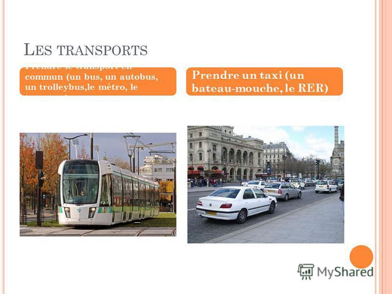 Prendre le transport en commun (un bus, un autobus, un trolleybus,le métro, le tramway) Prendre un taxi (un bateau-mouche, le RER)