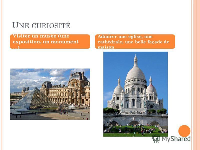 Visiter un musée (une exposition, un monument …) Admirer une église, une cathédrale, une belle façade de maison
