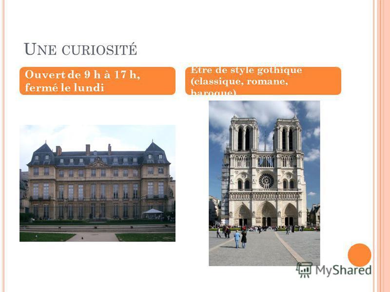U NE CURIOSITÉ Ouvert de 9 h à 17 h, fermé le lundi Être de style gothique (classique, romane, baroque)