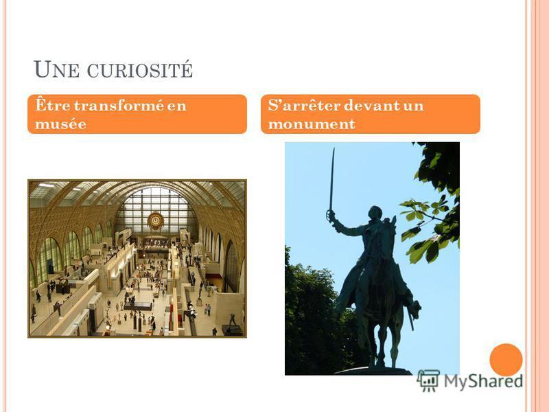U NE CURIOSITÉ Être transformé en musée Sarrêter devant un monument