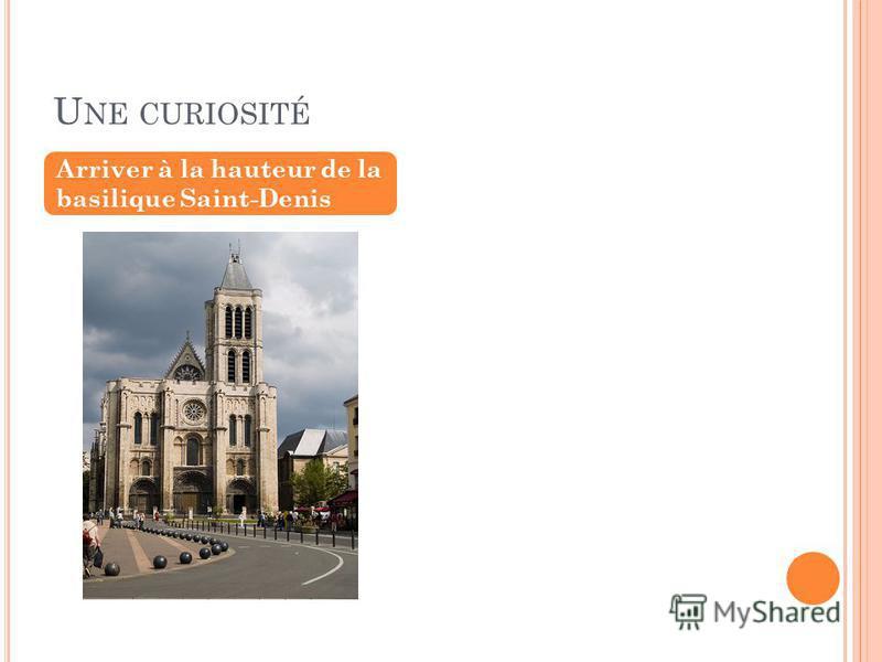 U NE CURIOSITÉ Arriver à la hauteur de la basilique Saint-Denis