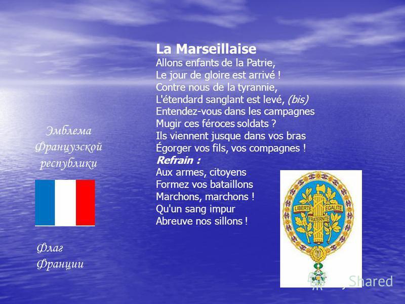 Эмблема Французской республики Флаг Франции La Marseillaise Allons enfants de la Patrie, Le jour de gloire est arrivé ! Contre nous de la tyrannie, L'étendard sanglant est levé, (bis) Entendez-vous dans les campagnes Mugir ces féroces soldats ? Ils v