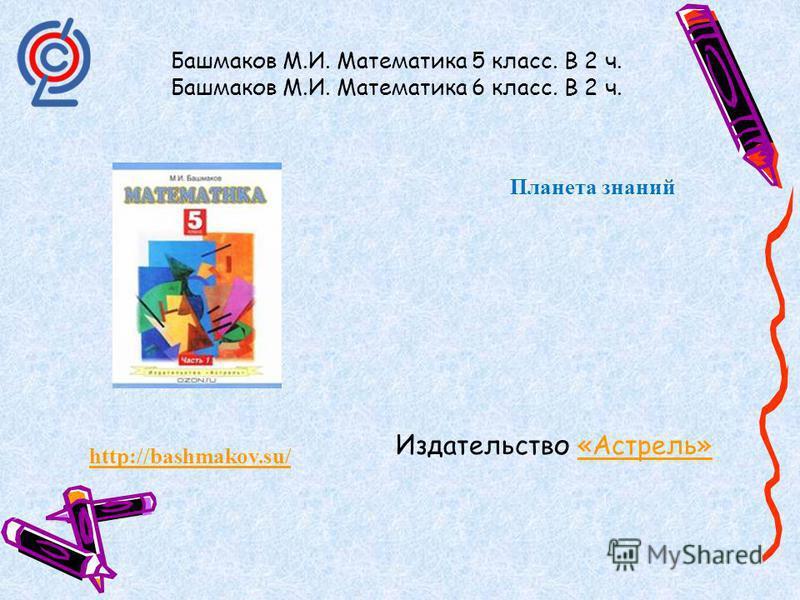 http://bashmakov.su/ Башмаков М.И. Математика 5 класс. В 2 ч. Башмаков М.И. Математика 6 класс. В 2 ч. Планета знаний Издательство «Астрель»«Астрель»