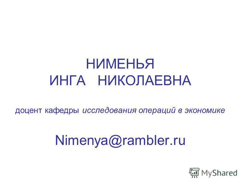 НИМЕНЬЯ ИНГА НИКОЛАЕВНА доцент кафедры исследования операций в экономике Nimenya@rambler.ru
