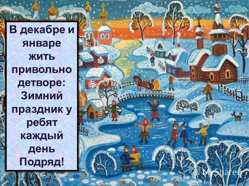 26.07.20152 В декабре и январе жить привольно детворе: Зимний праздник у ребят каждый день Подряд!