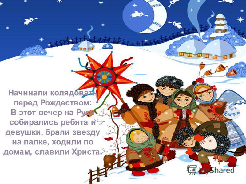 4 Начинали колядовать перед Рождеством: В этот вечер на Руси собирались ребята и девушки, брали звезду на палке, ходили по домам, славили Христа.