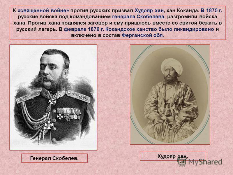 К «священной войне» против русских призвал Худояр хан, хан Коканда. В 1875 г. русские войска под командованием генерала Скобелева, разгромили войска хана. Против хана поднялся заговор и ему пришлось вместе со свитой бежать в русский лагерь. В феврале