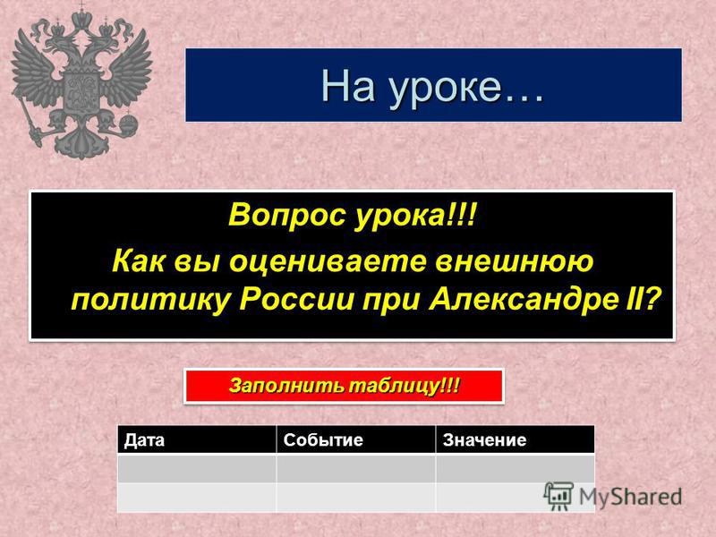 На уроке… Вопрос урока!!! Как вы оцениваете внешнюю политику России при Александре II? Вопрос урока!!! Как вы оцениваете внешнюю политику России при Александре II? Заполнить таблицу!!! Дата СобытиеЗначение
