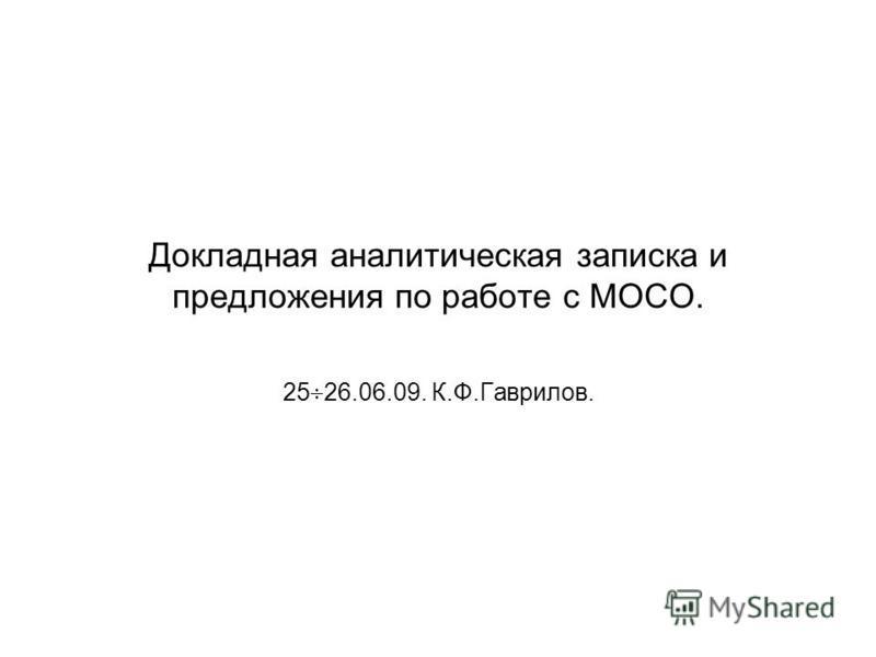 Докладная аналитическая записка и предложения по работе с МОСО. 25 26.06.09. К.Ф.Гаврилов.