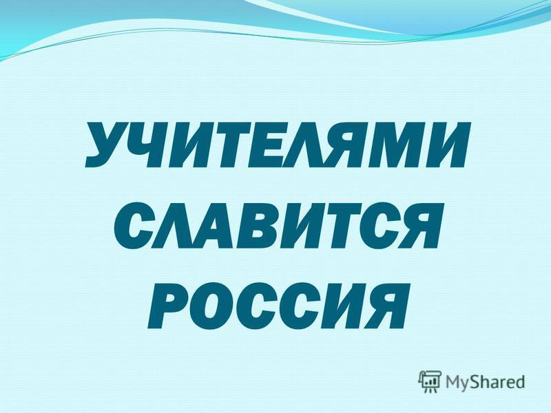 УЧИТЕЛЯМИ СЛАВИТСЯ РОССИЯ