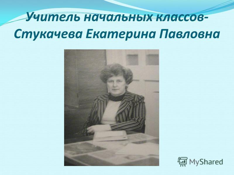 Учитель начальных классов- Стукачева Екатерина Павловна