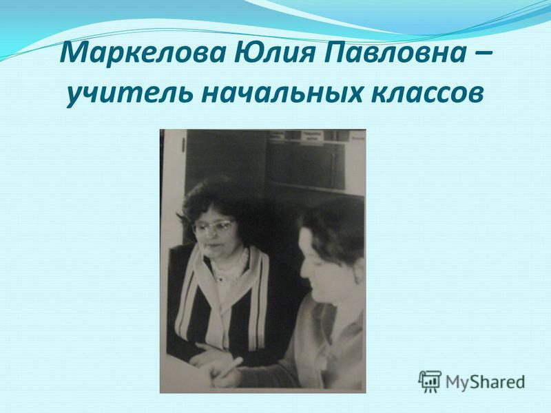Маркелова Юлия Павловна – учитель начальных классов