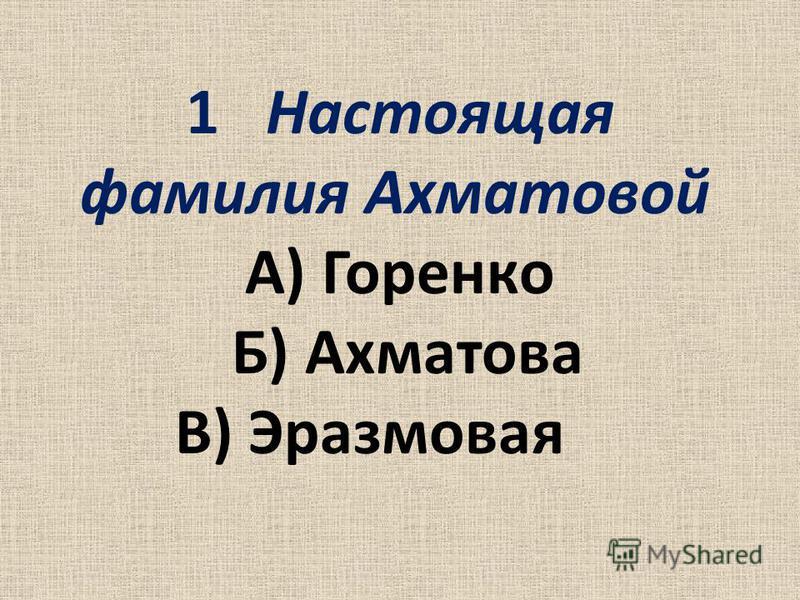 1Настоящая фамилия Ахматовой А) Горенко Б) Ахматова В) Эразмовая