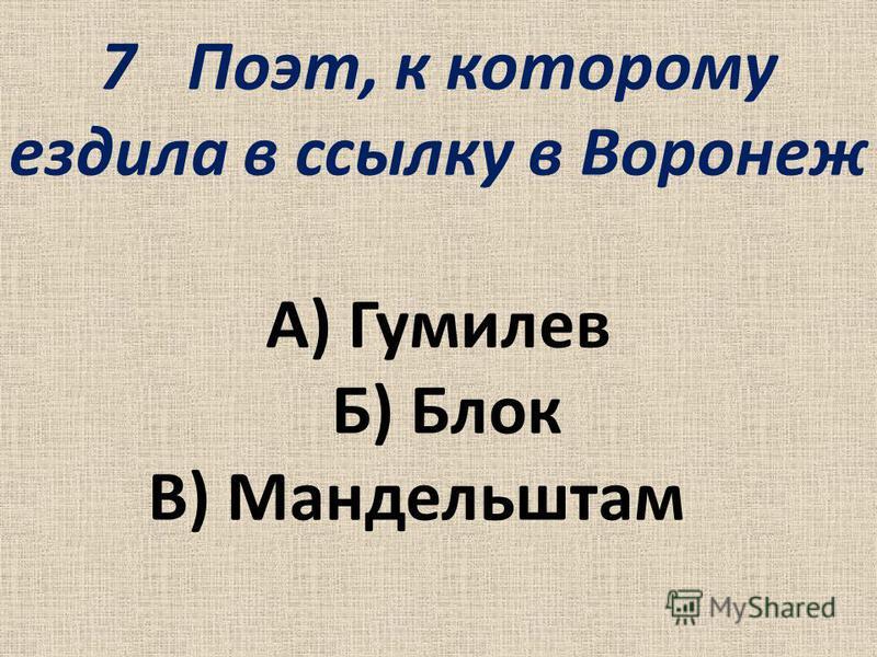 7Поэт, к которому ездила в ссылку в Воронеж А) Гумилев Б) Блок В) Мандельштам