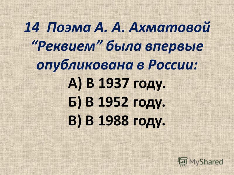14 Поэма А. А. Ахматовой Реквием была впервые опубликована в России: А) В 1937 году. Б) В 1952 году. В) В 1988 году.