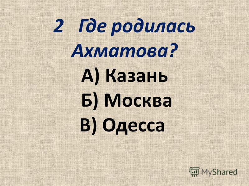 2Где родилась Ахматова? А) Казань Б) Москва В) Одесса