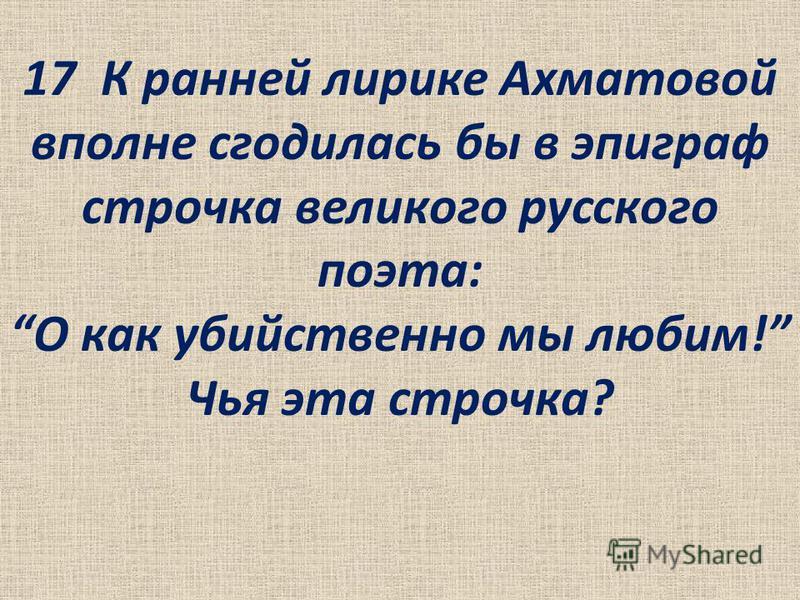 17 К ранней лирике Ахматовой вполне сгодилась бы в эпиграф строчка великого русского поэта: О как убийственно мы любим! Чья эта строчка?