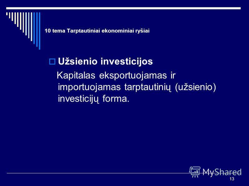 13 10 tema Tarptautiniai ekonominiai ryšiai Užsienio investicijos Kapitalas eksportuojamas ir importuojamas tarptautinių (užsienio) investicijų forma.