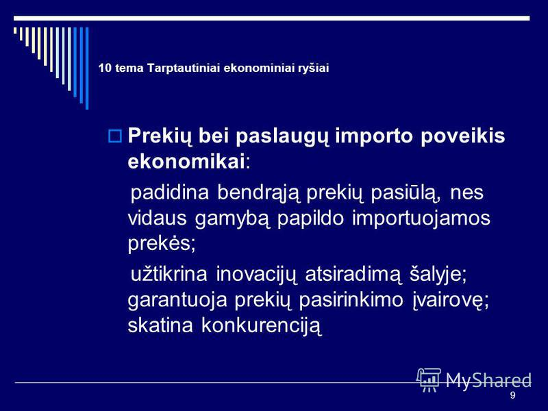 9 10 tema Tarptautiniai ekonominiai ryšiai Prekių bei paslaugų importo poveikis ekonomikai: padidina bendrąją prekių pasiūlą, nes vidaus gamybą papildo importuojamos prekės; užtikrina inovacijų atsiradimą šalyje; garantuoja prekių pasirinkimo įvairov