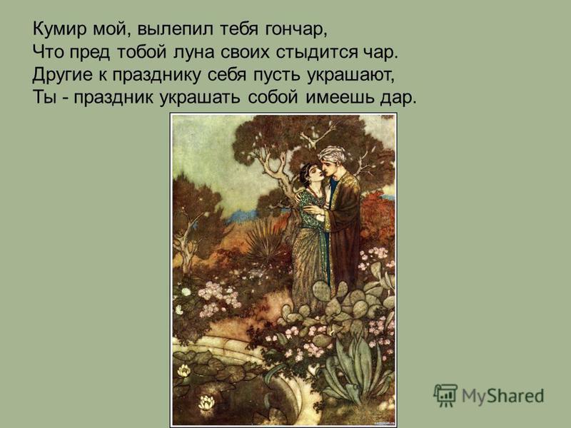 Кумир мой, вылепил тебя гончар, Что пред тобой луна своих стыдится чар. Другие к празднику себя пусть украшают, Ты - праздник украшать собой имеешь дар.