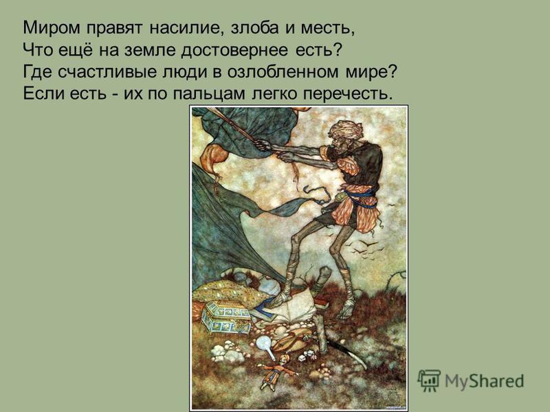 Миром правят насилие, злоба и месть, Что ещё на земле достовернее есть? Где счастливые люди в озлобленном мире? Если есть - их по пальцам легко перечесть.