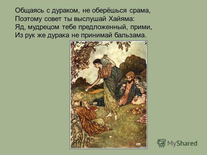 Общаясь с дураком, не оберёшься срама, Поэтому совет ты выслушай Хайяма: Яд, мудрецом тебе предложенный, прими, Из рук же дурака не принимай бальзама.