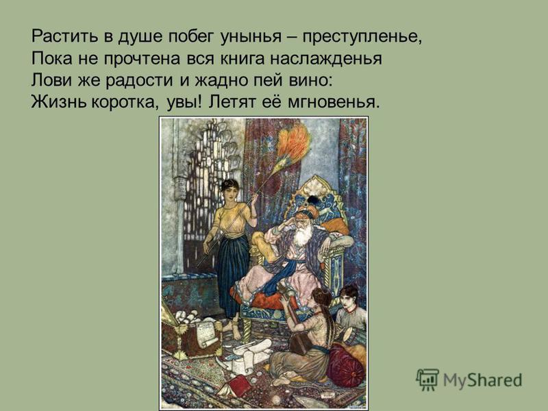 Растить в душе побег унынья – преступленье, Пока не прочтена вся книга наслажденья Лови же радости и жадно пей вино: Жизнь коротка, увы! Летят её мгновенья.