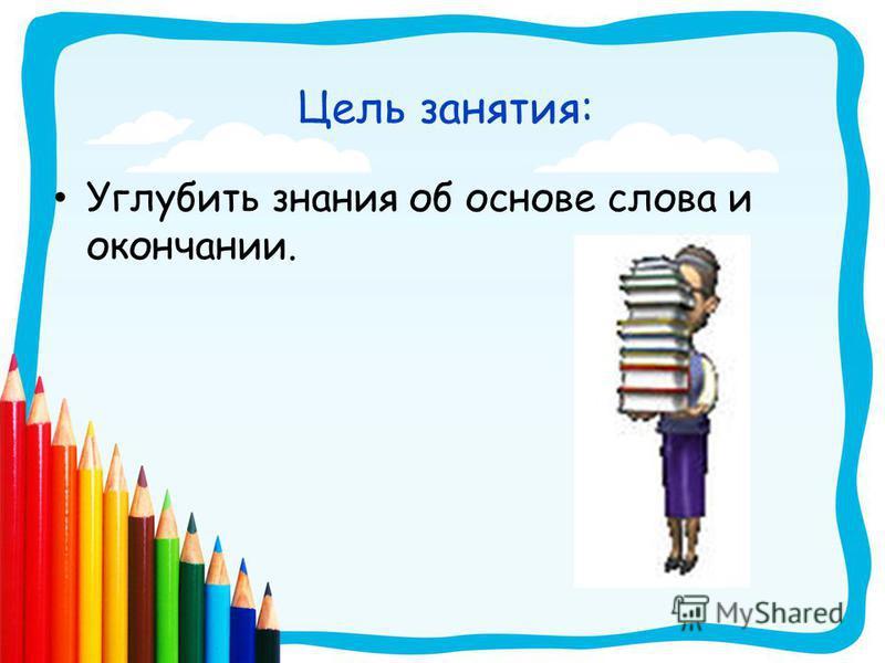 Цель занятия: Углубить знания об основе слова и окончании.