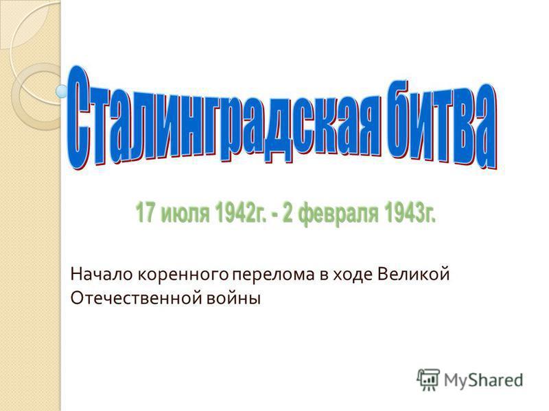 Начало коренного перелома в ходе Великой Отечественной войны