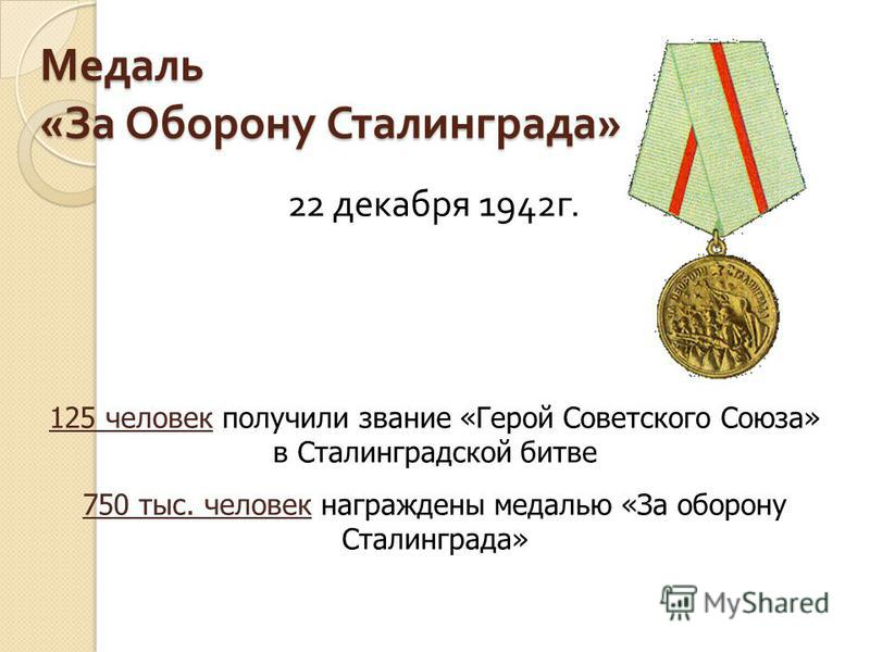 Медаль « За Оборону Сталинграда » 22 декабря 1942 г. 125 человек получили звание «Герой Советского Союза» в Сталинградской битве 750 тыс. человек награждены медалью «За оборону Сталинграда»