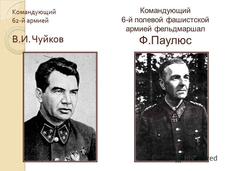Командующий 62- й армией В. И. Чуйков Командующий 6-й полевой фашистской армией фельдмаршал Ф.Паулюс