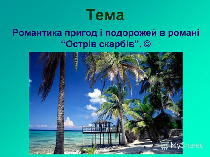 Тема Романтика пригод і подорожей в романі Острів скарбів. ©