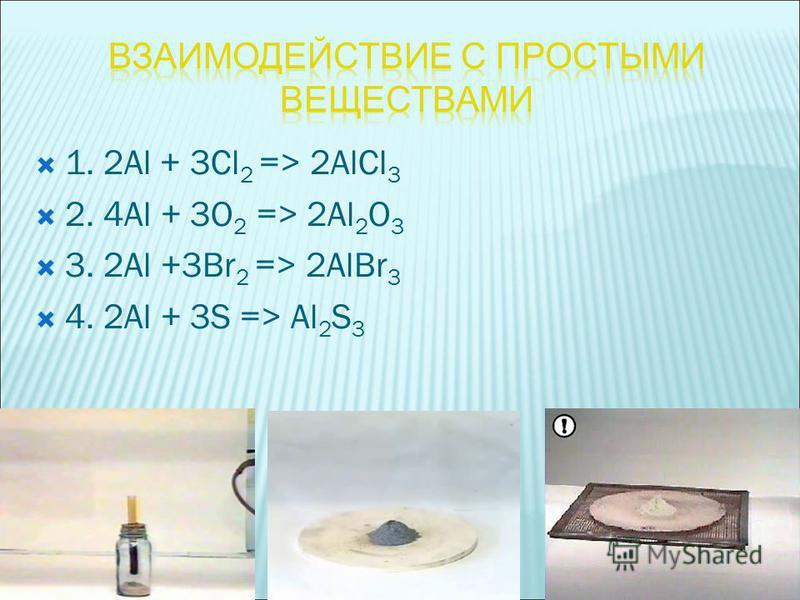1. 2Аl + 3Cl 2 => 2АlCl 3 2. 4Al + 3O 2 => 2Al 2 O 3 3. 2Аl +3Br 2 => 2АlBr 3 4. 2Al + 3S => Al 2 S 3