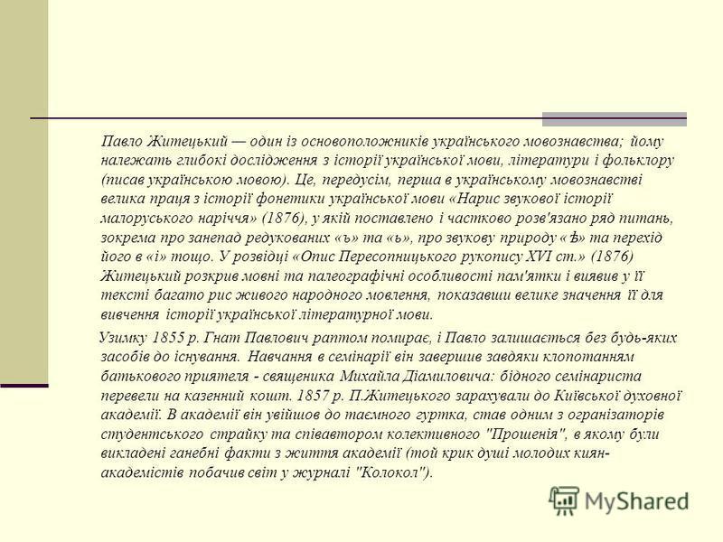 Павло Житецький один із основоположників українського мовознавства; йому належать глибокі дослідження з історії української мови, літератури і фольклору (писав українською мовою). Це, передусім, перша в українському мовознавстві велика праця з історі