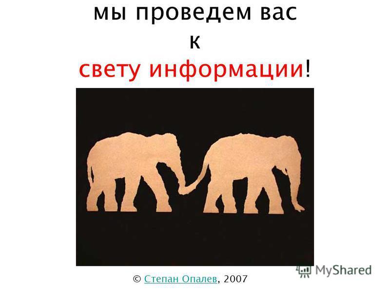 мы проведем вас к свету информации! © Степан Опалев, 2007Степан Опалев