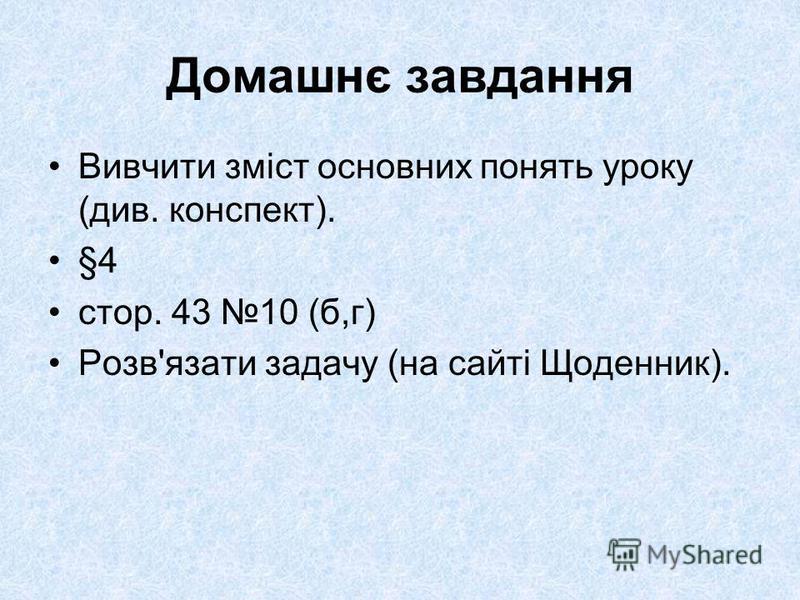 Домашнє завдання Вивчити зміст основних понять уроку (див. конспект). §4 стор. 43 10 (б,г) Розв'язати задачу (на сайті Щоденник).