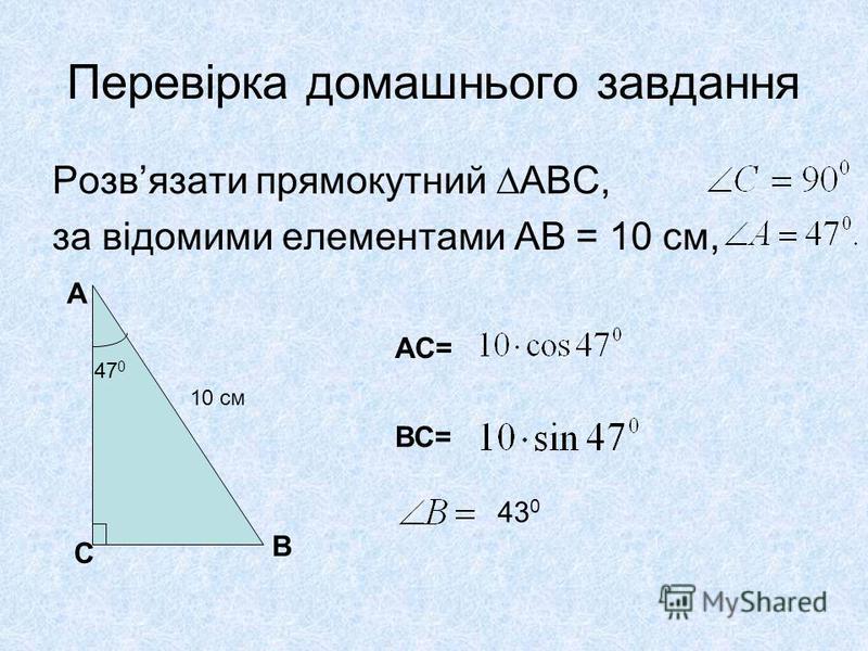 Перевірка домашнього завдання Розвязати прямокутний АВС, за відомими елементами АВ = 10 см, А В С 10 см 47 0 АС= ВС= 43 0