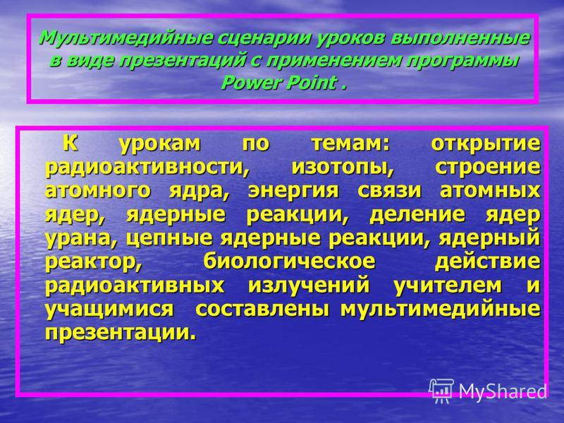 Мультимедийные сценарии уроков выполненные в виде презентаций с применением программы Power Point. К урокам по темам: открытие радиоактивности, изотопы, строение атомного ядра, энергия связи атомных ядер, ядерные реакции, деление ядер урана, цепные я